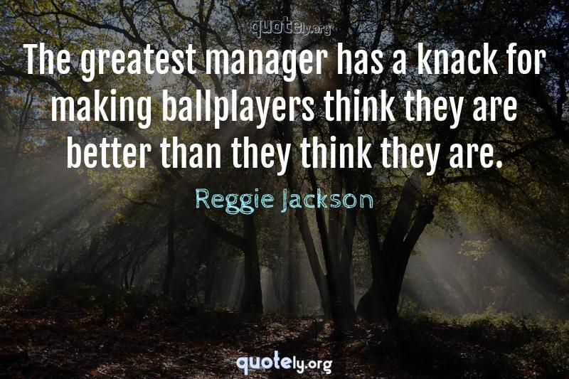 The greatest manager has a knack for making ballplayers think they are better than they think they are. by Reggie Jackson