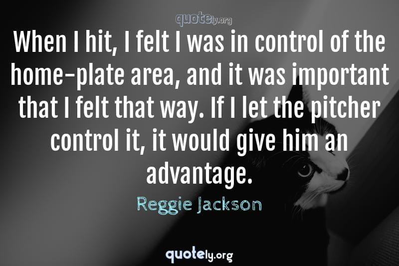 When I hit, I felt I was in control of the home-plate area, and it was important that I felt that way. If I let the pitcher control it, it would give him an advantage. by Reggie Jackson