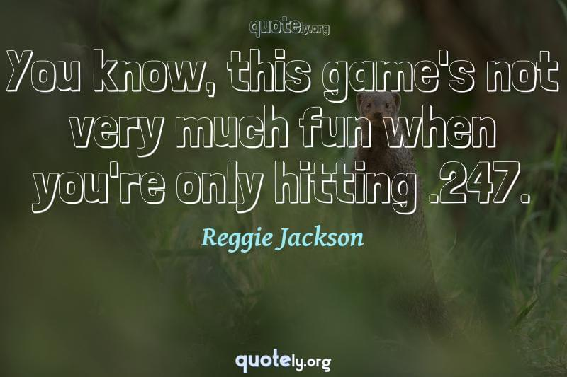 You know, this game's not very much fun when you're only hitting .247. by Reggie Jackson