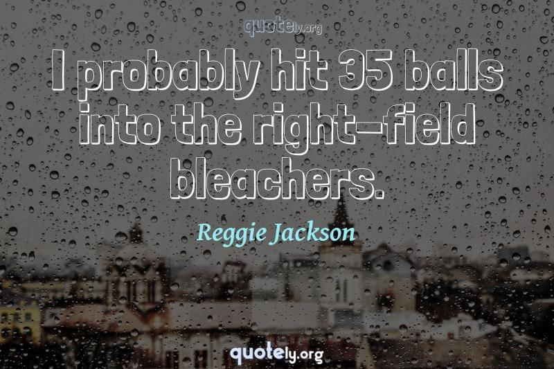 I probably hit 35 balls into the right-field bleachers. by Reggie Jackson