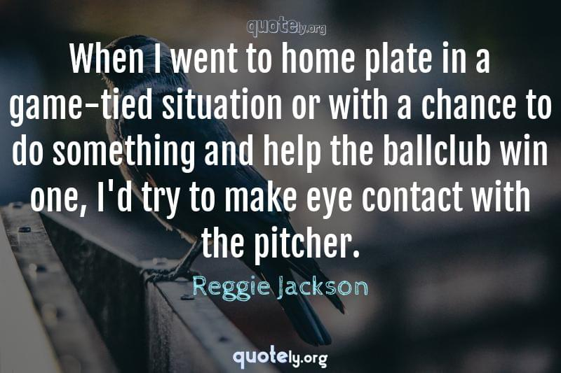 When I went to home plate in a game-tied situation or with a chance to do something and help the ballclub win one, I'd try to make eye contact with the pitcher. by Reggie Jackson