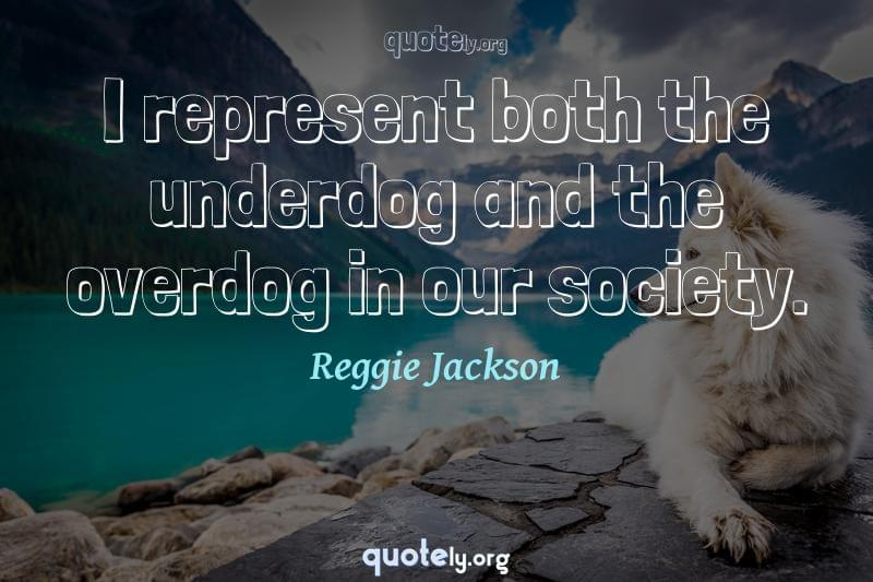 I represent both the underdog and the overdog in our society. by Reggie Jackson