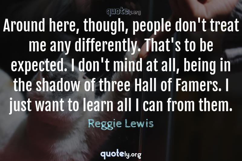 Around here, though, people don't treat me any differently. That's to be expected. I don't mind at all, being in the shadow of three Hall of Famers. I just want to learn all I can from them. by Reggie Lewis