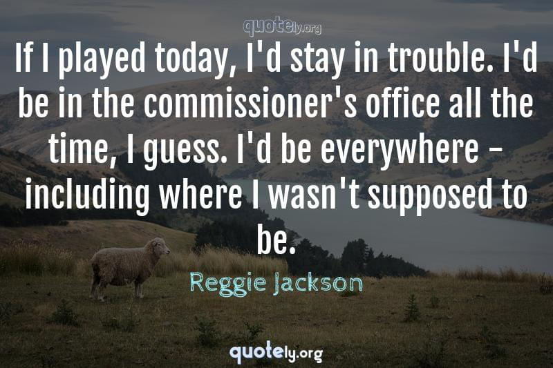 If I played today, I'd stay in trouble. I'd be in the commissioner's office all the time, I guess. I'd be everywhere - including where I wasn't supposed to be. by Reggie Jackson