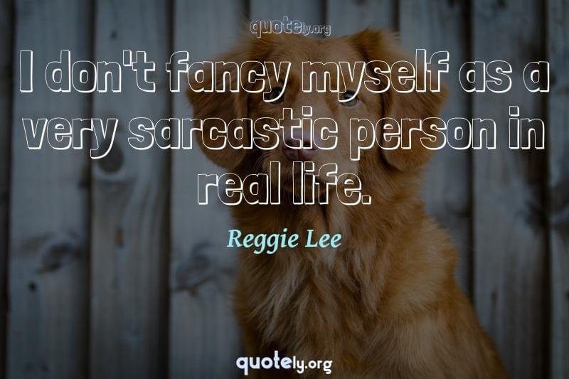 I don't fancy myself as a very sarcastic person in real life. by Reggie Lee