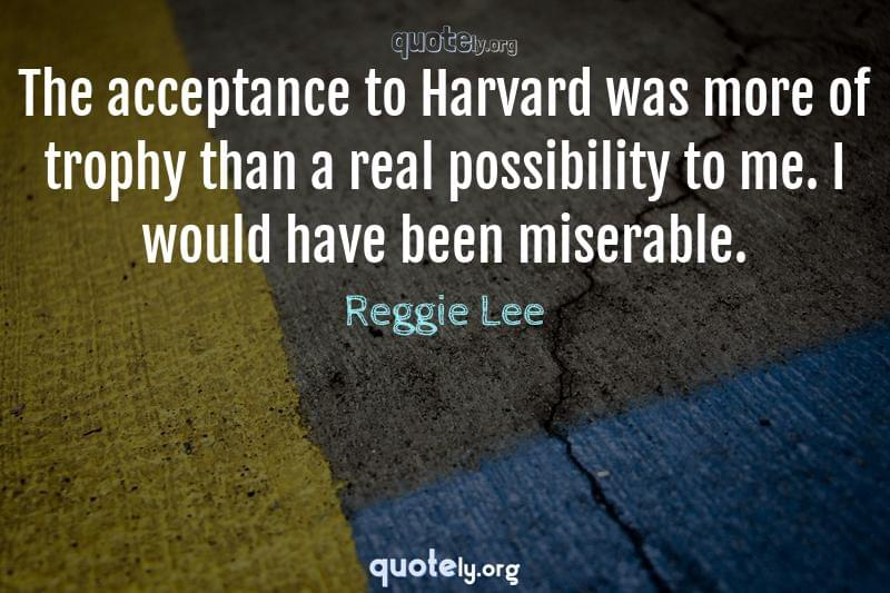 The acceptance to Harvard was more of trophy than a real possibility to me. I would have been miserable. by Reggie Lee