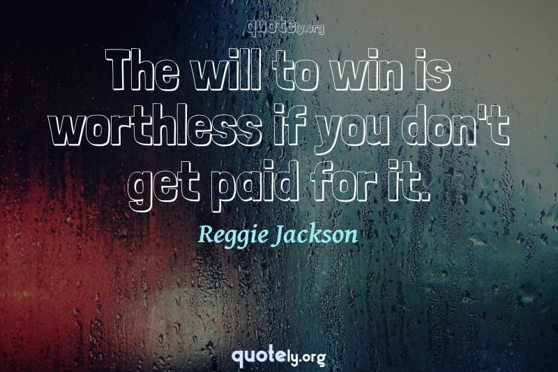 The will to win is worthless if you don't get paid for it. by Reggie Jackson