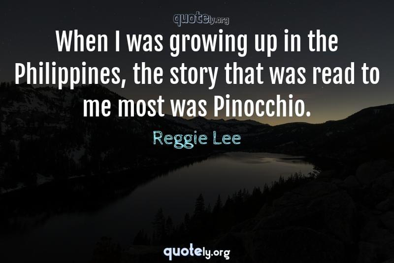 When I was growing up in the Philippines, the story that was read to me most was Pinocchio. by Reggie Lee