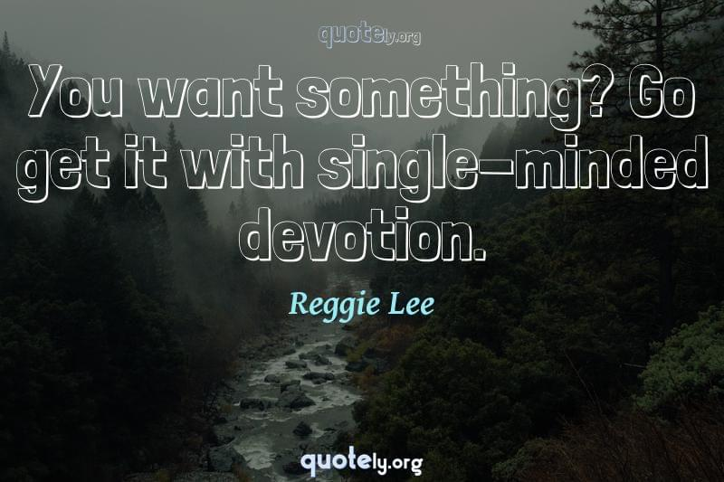 You want something? Go get it with single-minded devotion. by Reggie Lee
