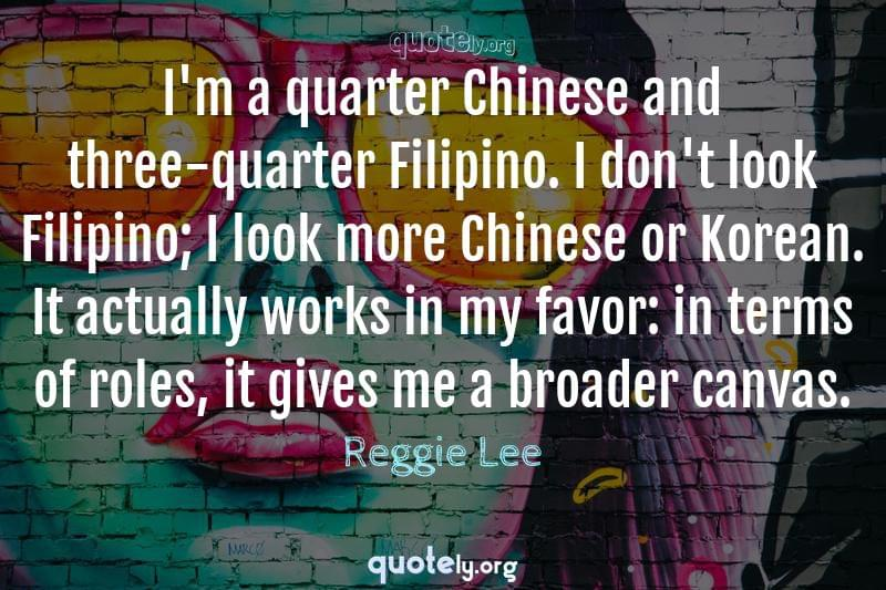 I'm a quarter Chinese and three-quarter Filipino. I don't look Filipino; I look more Chinese or Korean. It actually works in my favor: in terms of roles, it gives me a broader canvas. by Reggie Lee