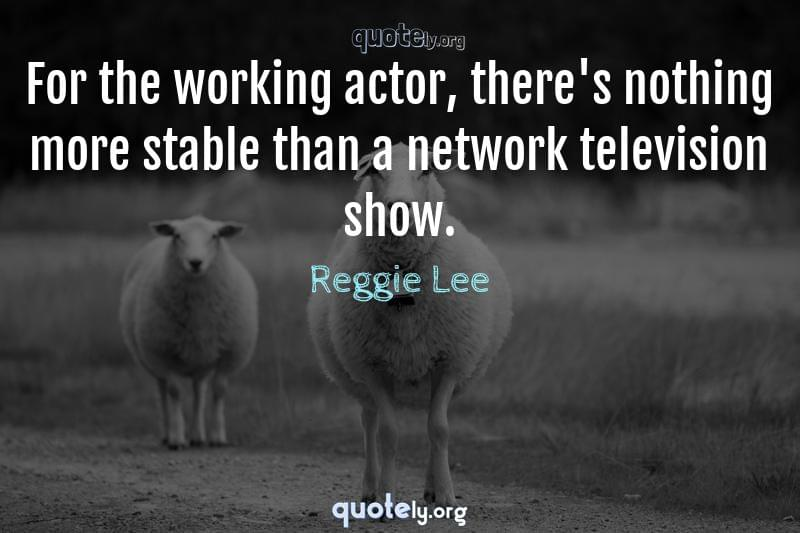 For the working actor, there's nothing more stable than a network television show. by Reggie Lee