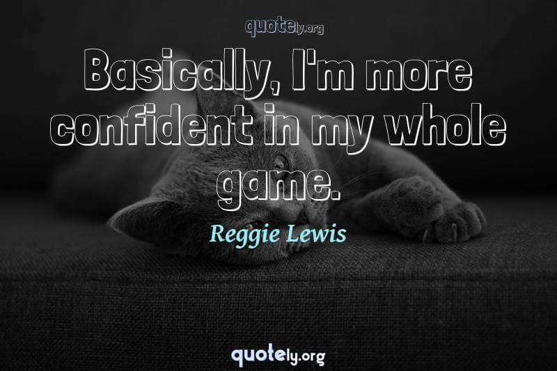 Basically, I'm more confident in my whole game. by Reggie Lewis