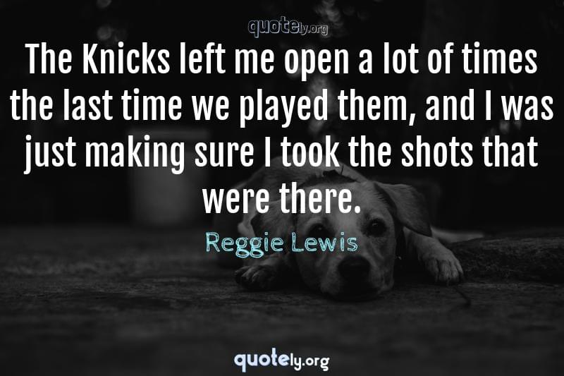 The Knicks left me open a lot of times the last time we played them, and I was just making sure I took the shots that were there. by Reggie Lewis