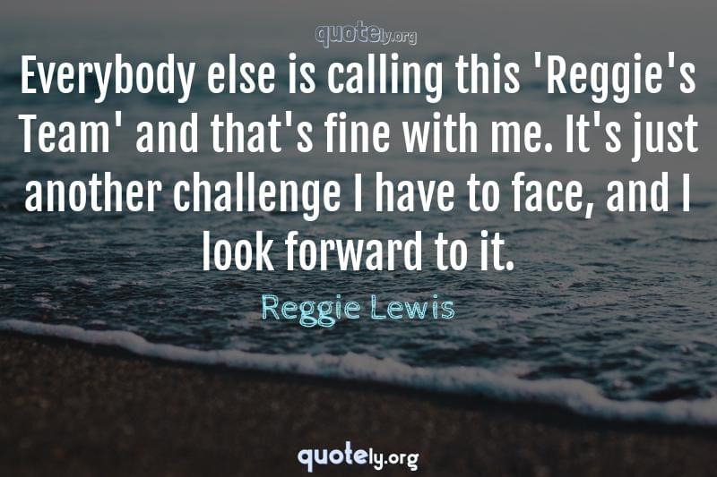 Everybody else is calling this 'Reggie's Team' and that's fine with me. It's just another challenge I have to face, and I look forward to it. by Reggie Lewis