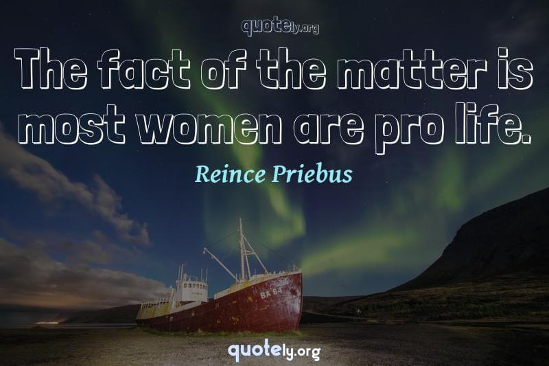The fact of the matter is most women are pro life. by Reince Priebus