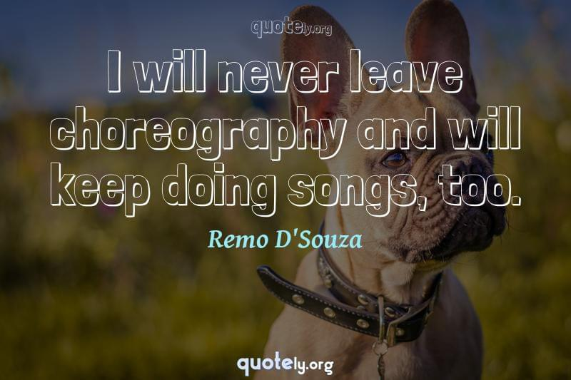 I will never leave choreography and will keep doing songs, too. by Remo D'Souza
