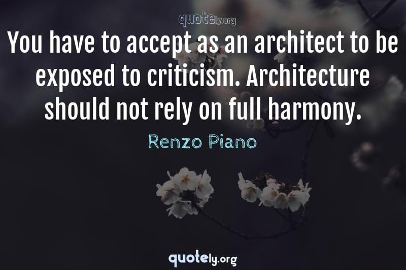 You have to accept as an architect to be exposed to criticism. Architecture should not rely on full harmony. by Renzo Piano