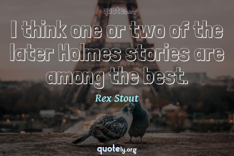 I think one or two of the later Holmes stories are among the best. by Rex Stout