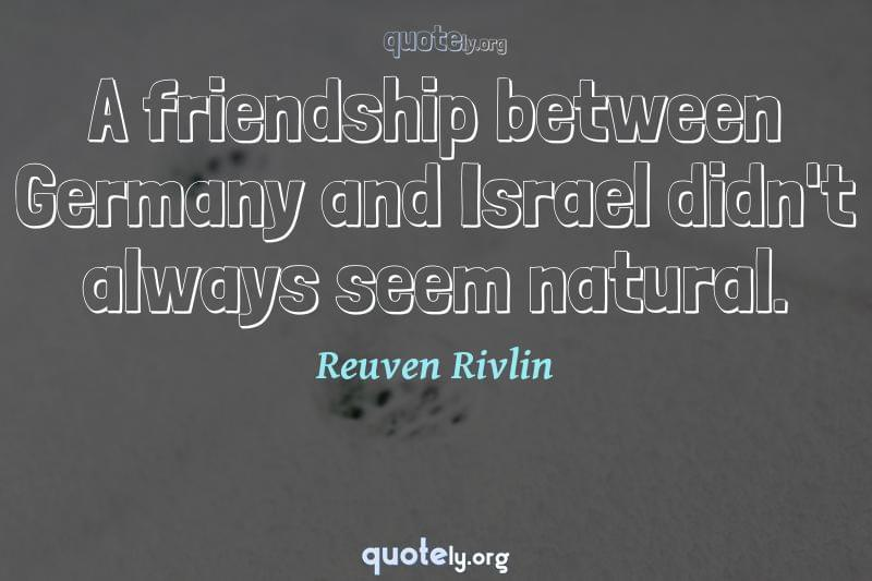 A friendship between Germany and Israel didn't always seem natural. by Reuven Rivlin