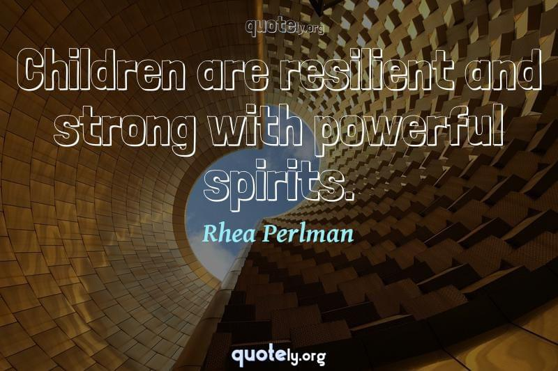 Children are resilient and strong with powerful spirits. by Rhea Perlman