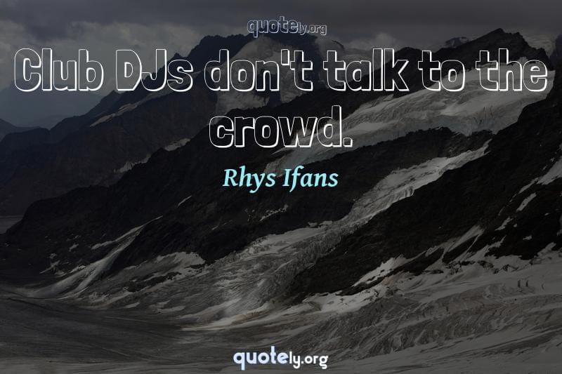 Club DJs don't talk to the crowd. by Rhys Ifans