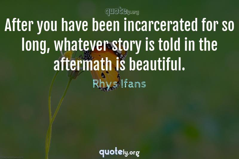 After you have been incarcerated for so long, whatever story is told in the aftermath is beautiful. by Rhys Ifans