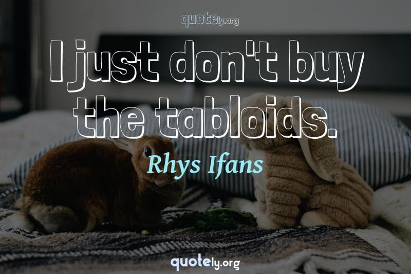 I just don't buy the tabloids. by Rhys Ifans