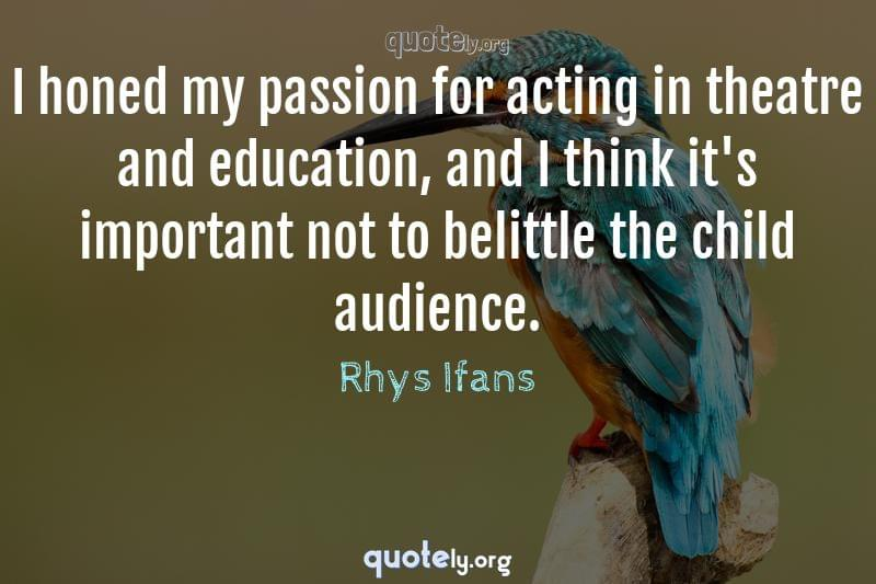 I honed my passion for acting in theatre and education, and I think it's important not to belittle the child audience. by Rhys Ifans