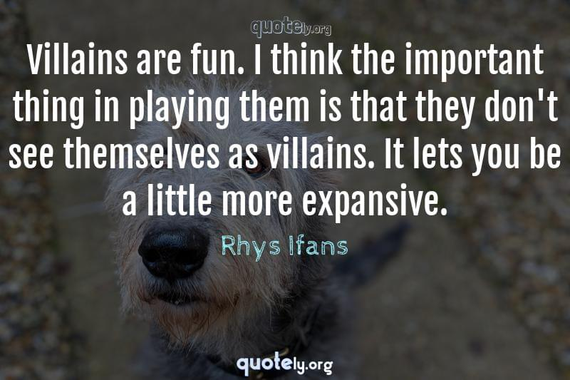 Villains are fun. I think the important thing in playing them is that they don't see themselves as villains. It lets you be a little more expansive. by Rhys Ifans