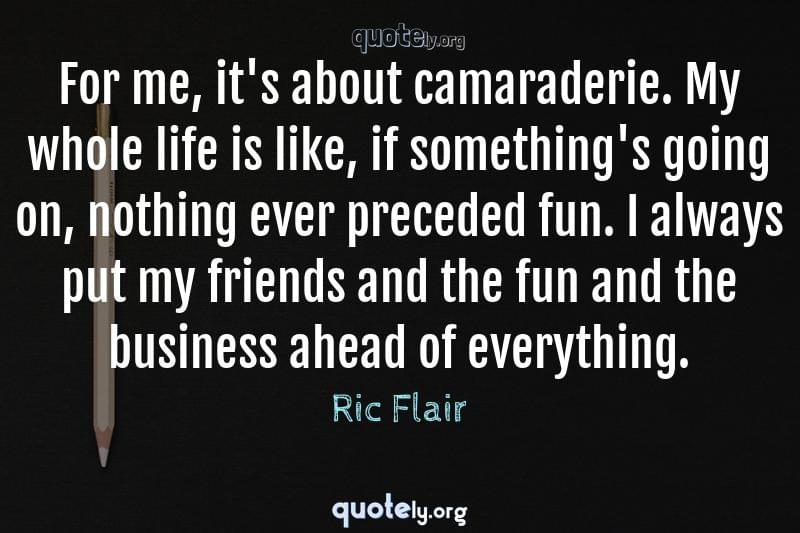 For me, it's about camaraderie. My whole life is like, if something's going on, nothing ever preceded fun. I always put my friends and the fun and the business ahead of everything. by Ric Flair