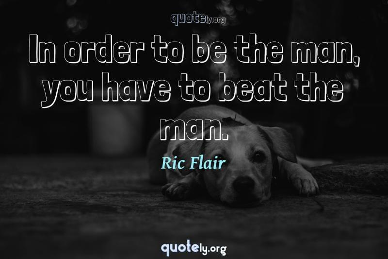 In order to be the man, you have to beat the man. by Ric Flair