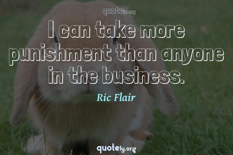I can take more punishment than anyone in the business. by Ric Flair