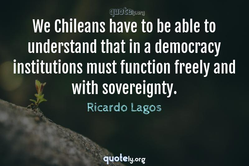 We Chileans have to be able to understand that in a democracy institutions must function freely and with sovereignty. by Ricardo Lagos