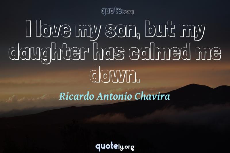 I love my son, but my daughter has calmed me down. by Ricardo Antonio Chavira