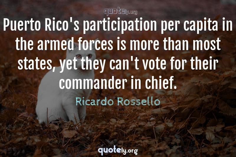 Puerto Rico's participation per capita in the armed forces is more than most states, yet they can't vote for their commander in chief. by Ricardo Rossello