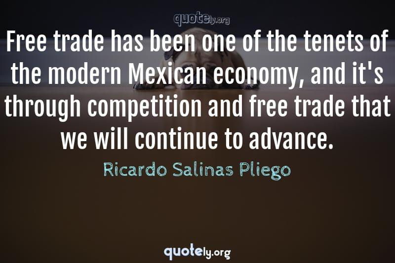 Free trade has been one of the tenets of the modern Mexican economy, and it's through competition and free trade that we will continue to advance. by Ricardo Salinas Pliego