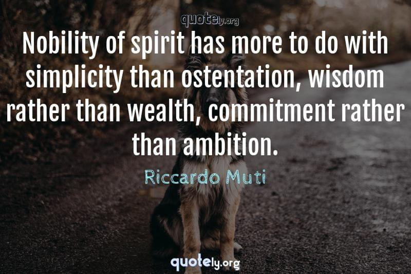 Nobility of spirit has more to do with simplicity than ostentation, wisdom rather than wealth, commitment rather than ambition. by Riccardo Muti