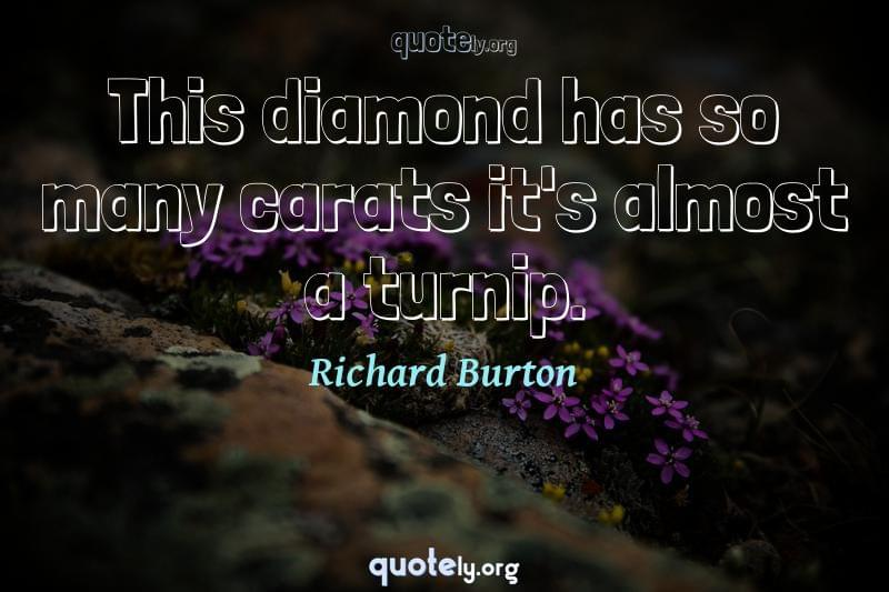 This diamond has so many carats it's almost a turnip. by Richard Burton