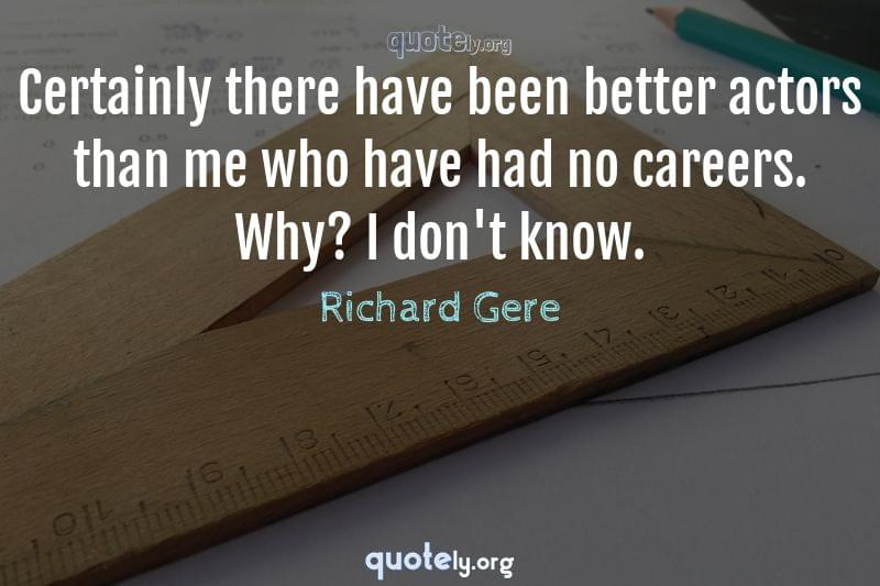 Certainly there have been better actors than me who have had no careers. Why? I don't know. by Richard Gere