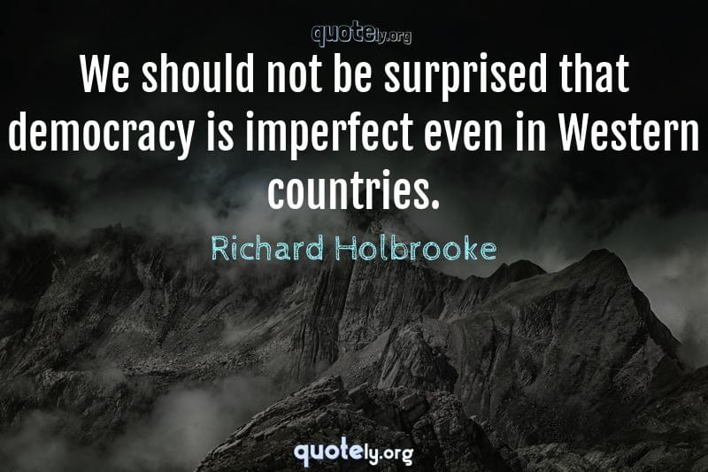 We should not be surprised that democracy is imperfect even in Western countries. by Richard Holbrooke