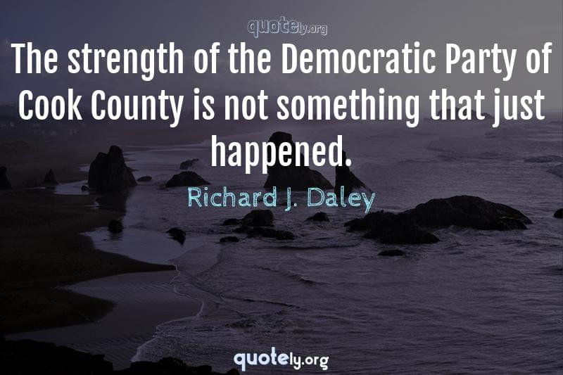 The strength of the Democratic Party of Cook County is not something that just happened. by Richard J. Daley