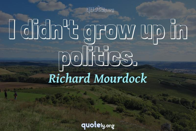 I didn't grow up in politics. by Richard Mourdock