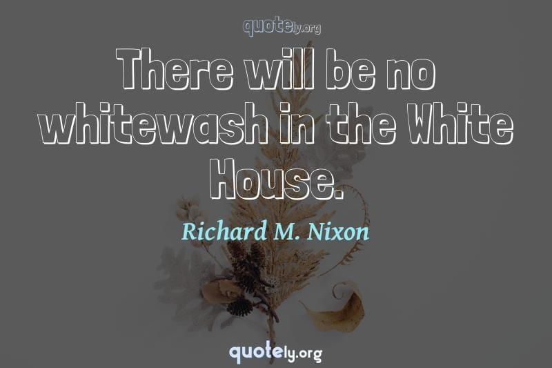 There will be no whitewash in the White House. by Richard M. Nixon