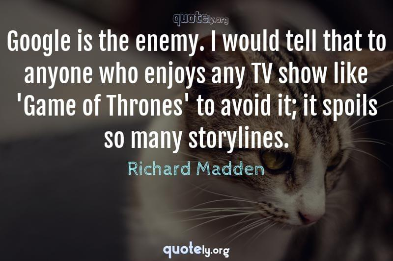 Google is the enemy. I would tell that to anyone who enjoys any TV show like 'Game of Thrones' to avoid it; it spoils so many storylines. by Richard Madden