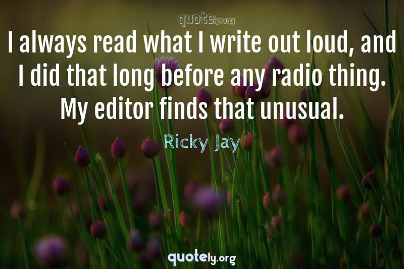 I always read what I write out loud, and I did that long before any radio thing. My editor finds that unusual. by Ricky Jay
