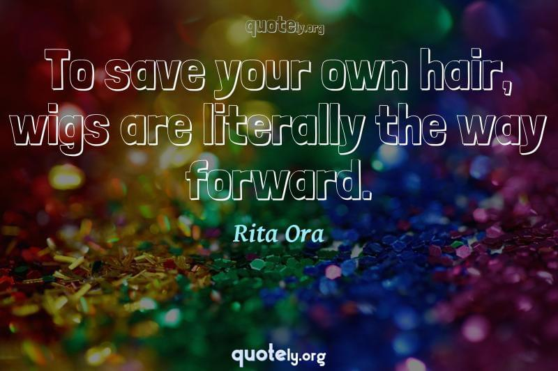 To save your own hair, wigs are literally the way forward. by Rita Ora