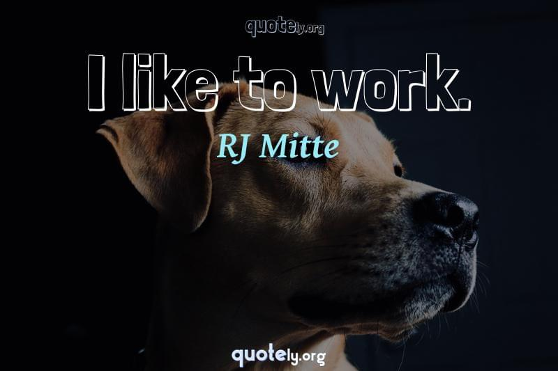 I like to work. by RJ Mitte
