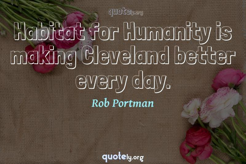 Habitat for Humanity is making Cleveland better every day. by Rob Portman