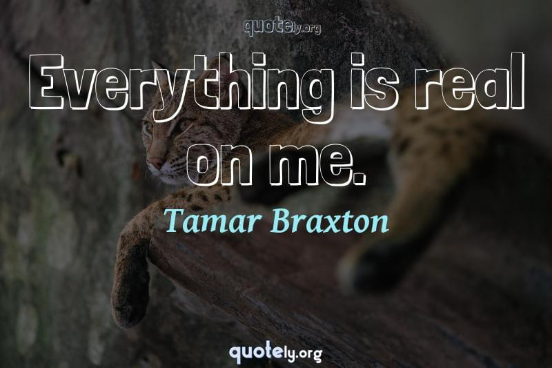 Everything is real on me. by Tamar Braxton