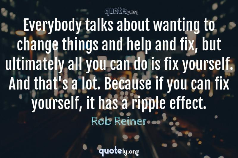 Everybody talks about wanting to change things and help and fix, but ultimately all you can do is fix yourself. And that's a lot. Because if you can fix yourself, it has a ripple effect. by Rob Reiner